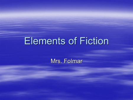 Elements of Fiction Mrs. Folmar. Plot  Series of events that make up the story  5 parts 1-Exposition 1-Exposition 2-Rising action 2-Rising action 3-Climax.