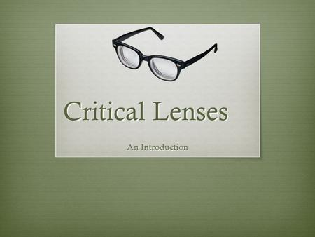 Critical Lenses An Introduction. Why we use lenses  Readers interpret texts in different ways, because our experiences shape how we see everything around.