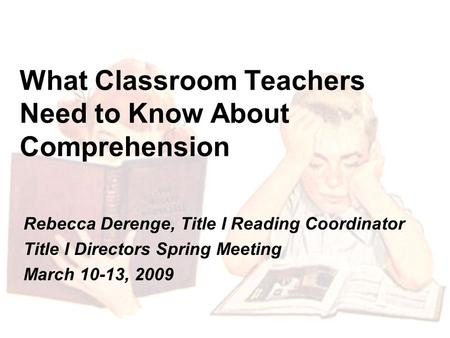 What Classroom Teachers Need to Know About Comprehension Rebecca Derenge, Title I Reading Coordinator Title I Directors Spring Meeting March 10-13, 2009.