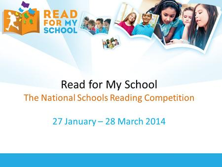 Read for My School The National Schools Reading Competition 27 January – 28 March 2014.