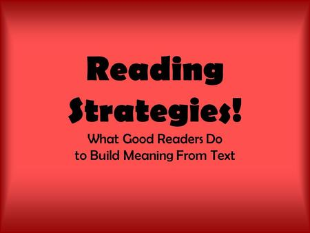 Reading Strategies! What Good Readers Do to Build Meaning From Text.