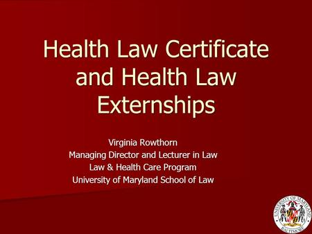 Health Law Certificate and Health Law Externships Virginia Rowthorn Managing Director and Lecturer in Law Law & Health Care Program University of Maryland.