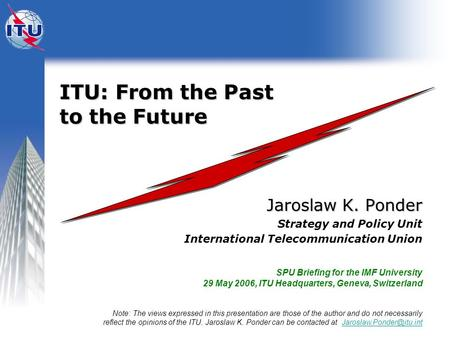 ITU: From the Past to the Future ITU: From the Past to the Future Jaroslaw K. Ponder Strategy and Policy Unit International Telecommunication Union SPU.