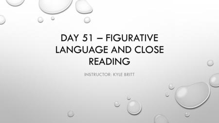 DAY 51 – FIGURATIVE LANGUAGE AND CLOSE READING INSTRUCTOR: KYLE BRITT.