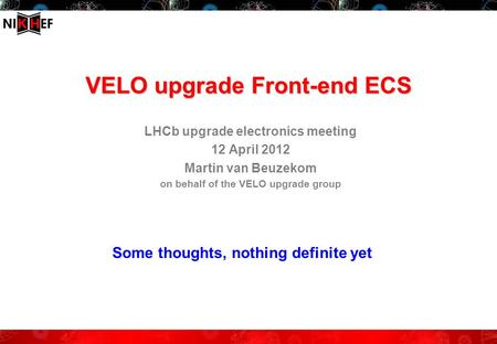 VELO upgrade Front-end ECS LHCb upgrade electronics meeting 12 April 2012 Martin van Beuzekom on behalf of the VELO upgrade group Some thoughts, nothing.