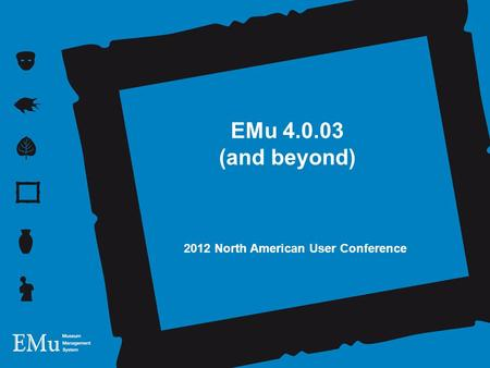 EMu 4.0.03 (and beyond) 2012 North American User Conference.