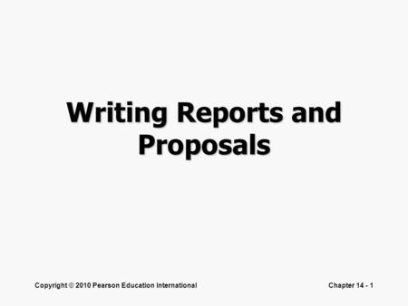 Copyright © 2010 Pearson Education InternationalChapter 14 - 1 Writing Reports and Proposals.