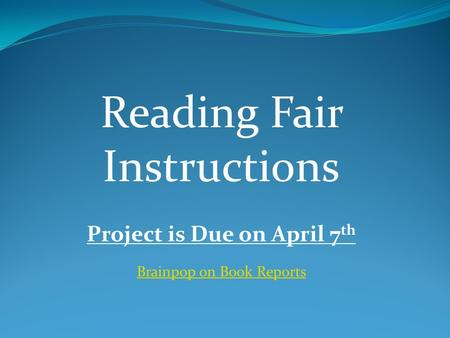 Reading Fair Instructions Project is Due on April 7 th Brainpop on Book Reports.