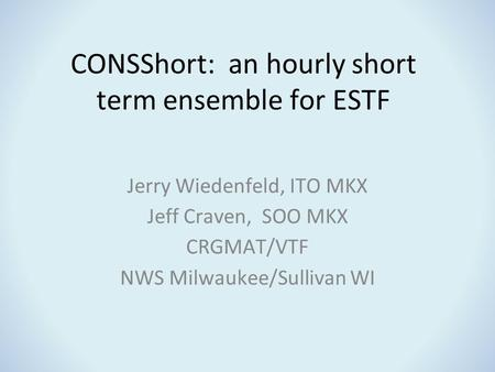CONSShort: an hourly short term ensemble for ESTF Jerry Wiedenfeld, ITO MKX Jeff Craven, SOO MKX CRGMAT/VTF NWS Milwaukee/Sullivan WI.