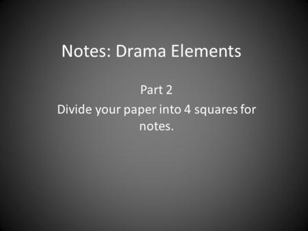 Notes: Drama Elements Part 2 Divide your paper into 4 squares for notes.