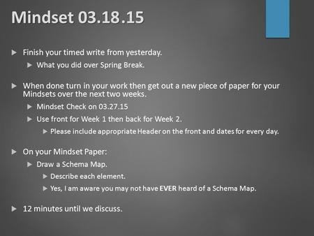 Mindset 03.18.15  Finish your timed write from yesterday.  What you did over Spring Break.  When done turn in your work then get out a new piece of.