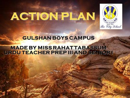 ACTION PLAN GULSHAN BOYS CAMPUS MADE BY MISS RAHAT TABASSUM URDU TEACHER PREP III AND SENIOR I.