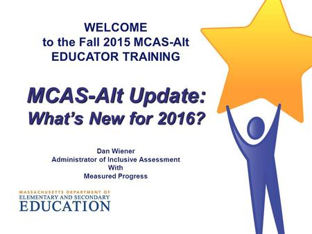 WELCOME to the Fall 2015 MCAS-Alt EDUCATOR TRAINING MCAS-Alt Update: What's New for 2016? Dan Wiener Administrator of Inclusive Assessment With Measured.