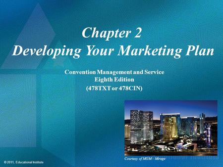 © 2011, Educational Institute Chapter 2 Developing Your Marketing Plan Convention Management and Service Eighth Edition (478TXT or 478CIN) Courtesy of.