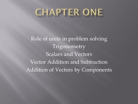 Role of units in problem solving Trigonometry Scalars and Vectors Vector Addition and Subtraction Addition of Vectors by Components.