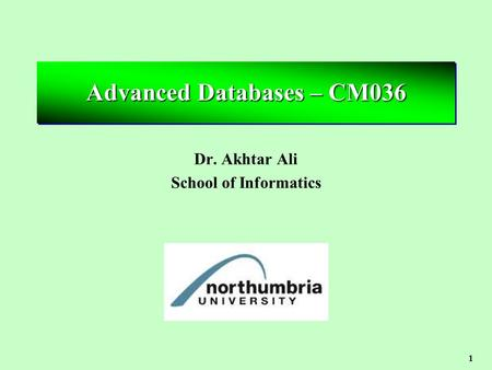 1 Advanced Databases – CM036 Dr. Akhtar Ali School of Informatics.