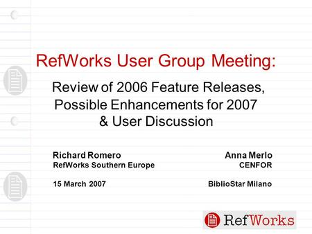 RefWorks User Group Meeting: Review of 2006 Feature Releases, Possible Enhancements for 2007 & User Discussion Richard Romero Anna Merlo RefWorks Southern.