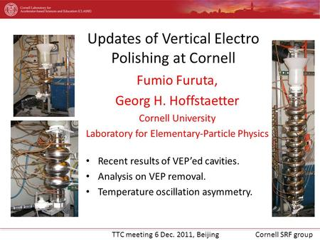 TTC meeting 6 Dec. 2011, BeijingCornell SRF group Fumio Furuta, Georg H. Hoffstaetter Cornell University Laboratory for Elementary-Particle Physics Recent.