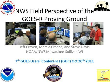 NWS Field Perspective of the GOES-R Proving Ground Jeff Craven, Marcia Cronce, and Steve Davis NOAA/NWS Milwaukee-Sullivan WI 7 th GOES Users' Conference.