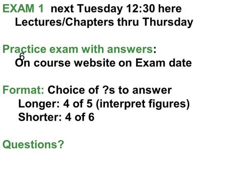 EXAM 1 next Tuesday 12:30 here Lectures/Chapters thru Thursday Practice exam with answers: On course website on Exam date Format: Choice of ?s to answer.
