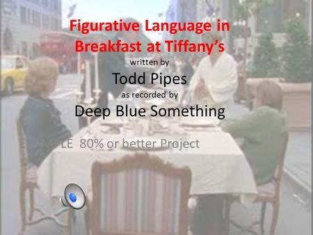 Figurative Language in Breakfast at Tiffany's written by Todd Pipes as recorded by Deep Blue Something EXAMPLE 80% or better Project.