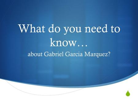  What do you need to know… about Gabriel Garcia Marquez?