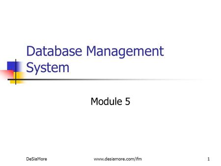 Database Management System Module 5 DeSiaMorewww.desiamore.com/ifm1.