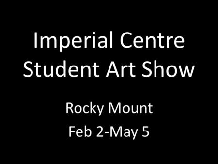 Imperial Centre Student Art Show Rocky Mount Feb 2-May 5.