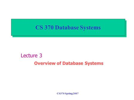 CS370 Spring 2007 CS 370 Database Systems Lecture 3 Overview of Database Systems.
