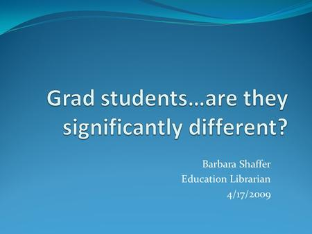 Barbara Shaffer Education Librarian 4/17/2009. Research Questions Are education students learning from graduate level library research instruction ? Do.