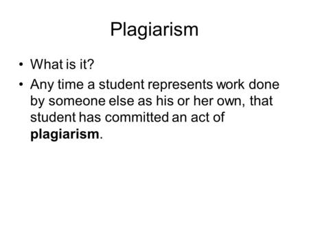 Plagiarism What is it? Any time a student represents work done by someone else as his or her own, that student has committed an act of plagiarism.