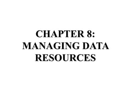 CHAPTER 8: MANAGING DATA RESOURCES. File Organization Terms Field: group of characters that represent something Record: group of related fields File: