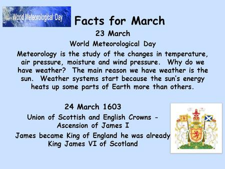 Facts for March 23 March World Meteorological Day Meteorology is the study of the changes in temperature, air pressure, moisture and wind pressure. Why.