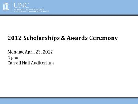 2012 Scholarships & Awards Ceremony Monday, April 23, 2012 4 p.m. Carroll Hall Auditorium.