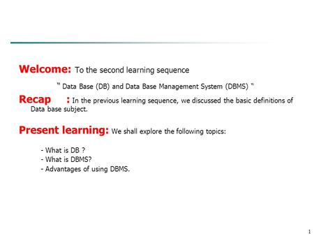 "1 Welcome: To the second learning sequence "" Data Base (DB) and Data Base Management System (DBMS) "" Recap : In the previous learning sequence, we discussed."