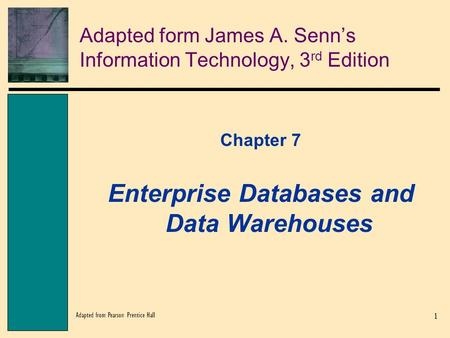 1 Adapted from Pearson Prentice Hall Adapted form James A. Senn's Information Technology, 3 rd Edition Chapter 7 Enterprise Databases and Data Warehouses.