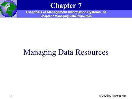 7.1 Managing Data Resources Chapter 7 Essentials of Management Information Systems, 6e Chapter 7 Managing Data Resources © 2005 by Prentice Hall.