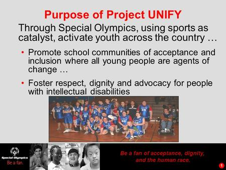1 Be a fan of acceptance, dignity, and the human race. 1 Purpose of Project UNIFY Through Special Olympics, using sports as catalyst, activate youth across.