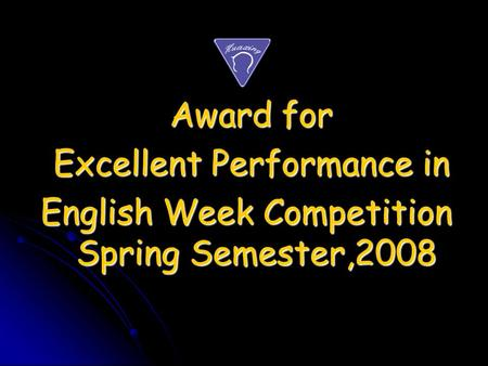 Award for Award for Excellent Performance in Excellent Performance in English Week Competition Spring Semester,2008 English Week Competition Spring Semester,2008.