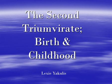 The Second Triumvirate; Birth & Childhood Lexie Yakulis.