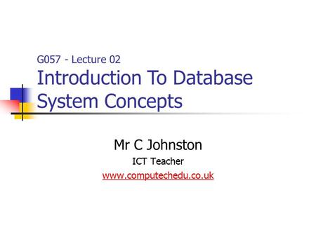 G057 - Lecture 02 Introduction To Database System Concepts Mr C Johnston ICT Teacher www.computechedu.co.uk.