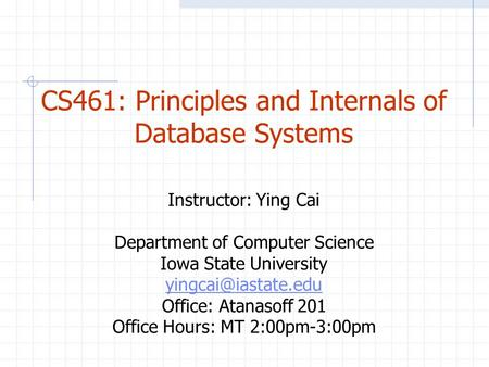 CS461: Principles and Internals of Database Systems Instructor: Ying Cai Department of Computer Science Iowa State University Office: