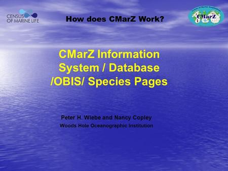 Peter H. Wiebe and Nancy Copley Woods Hole Oceanographic Institution How does CMarZ Work? CMarZ Information System / Database /OBIS/ Species Pages.