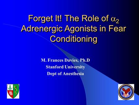 Forget It! The Role of  2 Adrenergic Agonists in Fear Conditioning M. Frances Davies, Ph.D Stanford University Dept of Anesthesia.