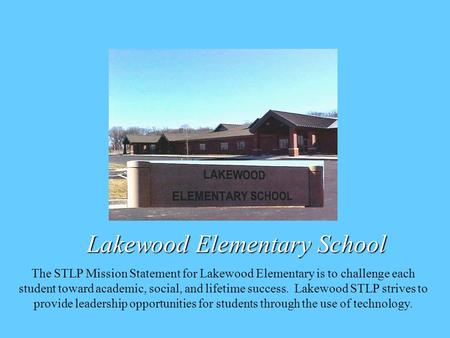 Lakewood Elementary School The STLP Mission Statement for Lakewood Elementary is to challenge each student toward academic, social, and lifetime success.