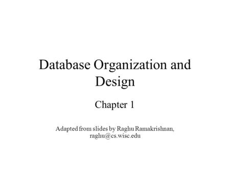 Database Organization and Design Chapter 1 Adapted from slides by Raghu Ramakrishnan,