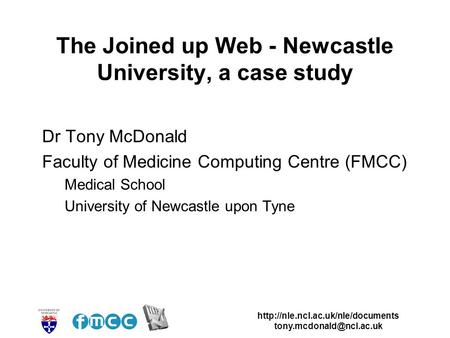 The Joined up Web - Newcastle University, a case study Dr Tony McDonald Faculty of Medicine.