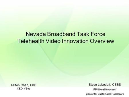Nevada Broadband Task Force Telehealth Video Innovation Overview Steve Lebedoff, CEBS PPN Health Access/ Center for Sustainable Healthcare Milton Chen,