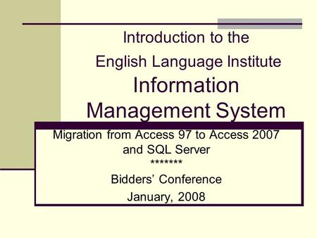 Introduction to the English Language Institute Information Management System Migration from Access 97 to Access 2007 and SQL Server ******* Bidders' Conference.