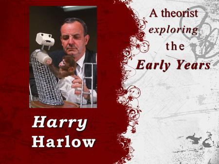 Harry Harlow A theorist exploring the the Early Years.